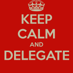 keep calm and delegate